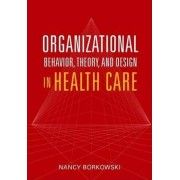 Organizational Behavior, Theory, and Design in Health Care by Nancy A. Borkowski