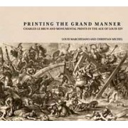 Printing the Grant Manner - Charles Le Brun and Monumental Prints in the Age of Louis XIV by Louis Marchesano