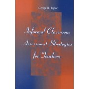 Informal Classroom Assessment Strategies for Teachers by George R. Taylor