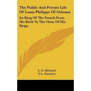 The Public and Private Life of Louis Philippe of Orleans by L G Michaud