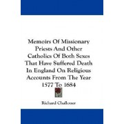 Memoirs of Missionary Priests and Other Catholics of Both Sexes That Have Suffered Death in England on Religious Accounts from the Year 1577 to 1684 by Richard Challoner