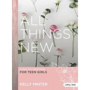 All Things New - Teen Girls' Bible Study by Kelly Minter
