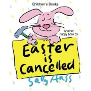 Sally Huss Children's Books: EASTER IS CANCELLED!: (Adorable Bedtime Story/Picture Book About Easter, Being Responsible, and Appreciating the Efforts of Others, for Beginner Readers, 30 Illustrations, Ages 2-8)