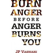 Burn Anger Before Anger Burns You by J. P. Vaswani