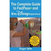 The Complete Guide to Fastpass+ and My Disney Experience by Roger Wilk