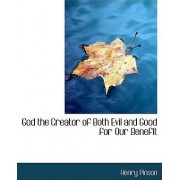 God the Creator of Both Evil and Good for Our Benefit by Henry Pinson