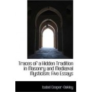 Traces of a Hidden Tradition in Masonry and Medi Val Mysticism by Isabel Cooper-Oakley