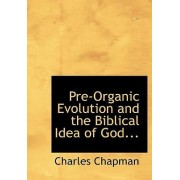Pre-Organic Evolution and the Biblical Idea of God... by Charles Chapman