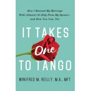It Takes One to Tango: How I Rescued My Marriage with (Almost) No Help from My Spouse and How You Can, Too