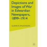 Depictions and Images of War in Edwardian Newspapers 1899-1914 by Glenn R. Wilkinson