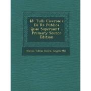 M. Tulli Ciceronis de Re Publica Quae Supersunt - Primary Source Edition by Marcus Tullius Cicero