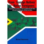From 'Foreign Natives' to 'Native Foreigners'. Explaining Xenophobia in Post-apartheid South Africa by Michael Neocosmos