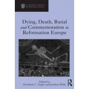 Dying, Death, Burial and Commemoration in Reformation Europe by Elizabeth C. Tingle