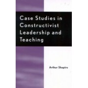 Case Studies in Constructivist Leadership and Teaching by Arthur Shapiro