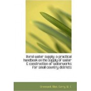 Rural Water Supply; A Practical Handbook on the Supply of Water & Construction of Waterworks for Sma by Greenwell Allan