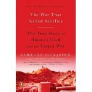 The War That Killed Achilles by Caroline Alexander