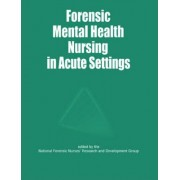 Forensic Mental Health Nursing in Acute Settings by National Forensic Nurses' Research and Development Group