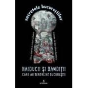 Secretele Bucurestilor vol.4 Haiducii si banditii care au terorizat Bucurestii - Dan-Silviu Boerescu
