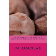 35 Chocolate Truffles & Bon-Bons Recipes to Die for by M Douglas