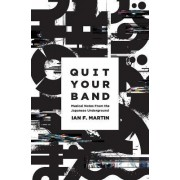 Quit Your Band! Musical Notes from the Japanese Underground by Ian F Martin
