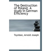 The Destruction of Poland. a Study in German Efficiency by Toynbee Arnold Joseph