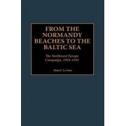 From the Normandy Beaches to the Baltic Sea by Alan J. Levine