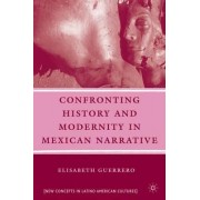 Confronting History and Modernity in Mexican Narrative by Elisabeth Guerrero