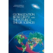 Globalization, Biosecurity, and the Future of the Life Sciences by Committee on Advances in Technology and the Prevention of Their Application to Next Generation Biowarfare Threats