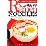 25 Delicious Recipes You Can Make with Ramen Noodles by Martha Stone