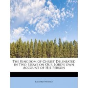 The Kingdom of Christ Delineated in Two Essays on Our Lord's Own Account of His Person by Richard Whately