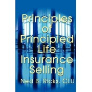 Principles of Principled Life Insurance Selling by Ned B Ricks