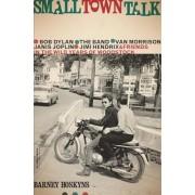 Small Town Talk: Bob Dylan, the Band, Van Morrison, Janis Joplin, Jimi Hendrix and Friends in the Wild Years of Woodstock, Paperback