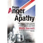 From Anger To ApathyThe Story of Politics, Society and Popular Culture in by Mark Garnett