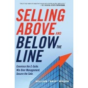 Selling Above and Below the Line: Convince the C-Suite Win Over Management. Secure the Sale by William Skip Miller