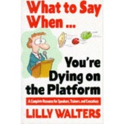 What to Say When. . .You're Dying on the Platform: A Complete Resource for Speakers, Trainers, and Executives by Lilly Walters