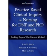 Practice-Based Clinical Inquiry in Nursing: Looking Beyond Traditional Methods for PhD and Dnp Research