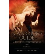 A Warrior's Guide to the Seven Spirits of God Part 1 by James A Durham