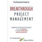 The Executive Guide to Breakthrough Project Management: Capital & Construction Projects; On-Time in Less Time; On-Budget at Lower Cost; Without Compro