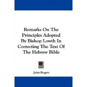Remarks on the Principles Adopted by Bishop Lowth in Correcting the Text of the Hebrew Bible by John Rogers