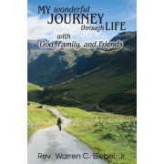 My Wonderful Journey Through Life - With God, Family, and Friends: An Ordinary Person - Extraordinary Results: That's the Way God Works!