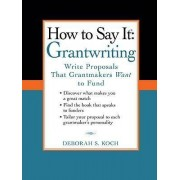 How to Say It: Grantwriting by Deborah S Koch