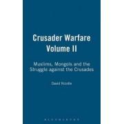 Crusader Warfare: Muslims, Mongols and the Struggle Against the Crusades v. 2 by David Nicolle