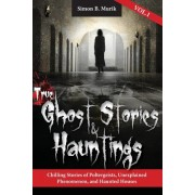True Ghost Stories and Hauntings: Chilling Stories of Poltergeists, Unexplained Phenomenon, and Haunted Houses