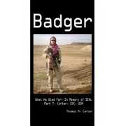 Badger: What He Died For: In Memory of Seal Mark T. Carter, Soc, USN