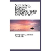 Seven Letters Concerning the Politics of Switzerland, Pending the Outbreak of the Civil War in 1847 by George Grote