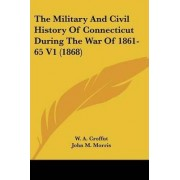 The Military and Civil History of Connecticut During the War of 1861-65 V1 (1868) by W A Croffut