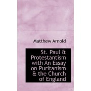 St. Paul & Protestantism with an Essay on Puritanism & the Church of England by Aid Worker Specialising in Post-Conflict Reconstruction Matthew Arnold