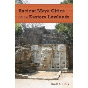 Ancient Maya Cities of the Eastern Lowlands by Brett A. Houk