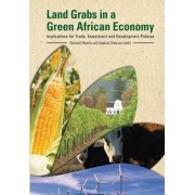 Land Grabs in a Green African Economy. Implications for Trade, Investment and Development Policies by Godwell Nhamo