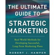 Ultimate Guide to Strategic Marketing: Real World Methods for Developing Successful, Long-Term Marketing Plans by Robert J. Hamper